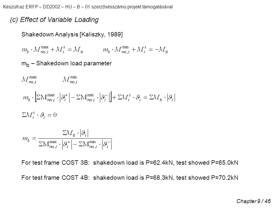 Készült az ERFP – DD2002 – HU – B – 01 szerzősésszámú projekt támogatásával Chapter 9 / 46 (c) Effect of Variable Loading Shakedown Analysis [Kaliszky, 1989] m b – Shakedown load parameter For test frame COST 3B: shakedown load is P=62.4kN, test showed P=65.0kN For test frame COST 4B: shakedown load is P=68.3kN, test showed P=70.2kN