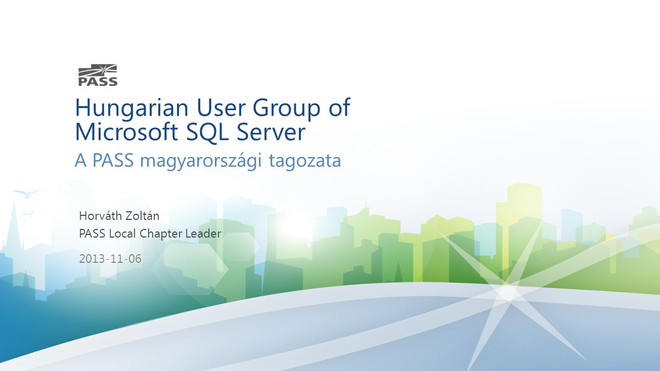 Hungarian User Group of Microsoft SQL Server A PASS magyarországi tagozata Horváth Zoltán PASS Local Chapter Leader 2013-11-06