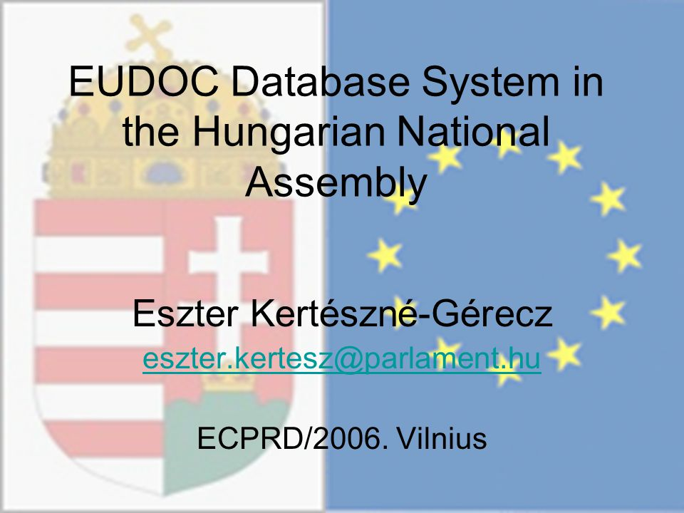 EUDOC Database System in the Hungarian National Assembly Eszter Kertészné-Gérecz eszter.kertesz@parlament.hu ECPRD/2006.