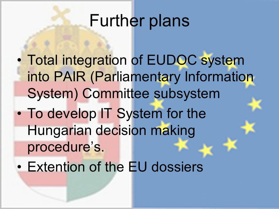 Further plans Total integration of EUDOC system into PAIR (Parliamentary Information System) Committee subsystem To develop IT System for the Hungarian decision making procedure's.