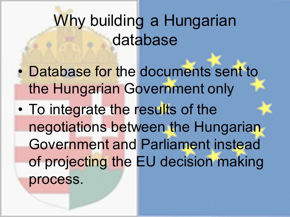 Why building a Hungarian database Database for the documents sent to the Hungarian Government only To integrate the results of the negotiations between the Hungarian Government and Parliament instead of projecting the EU decision making process.