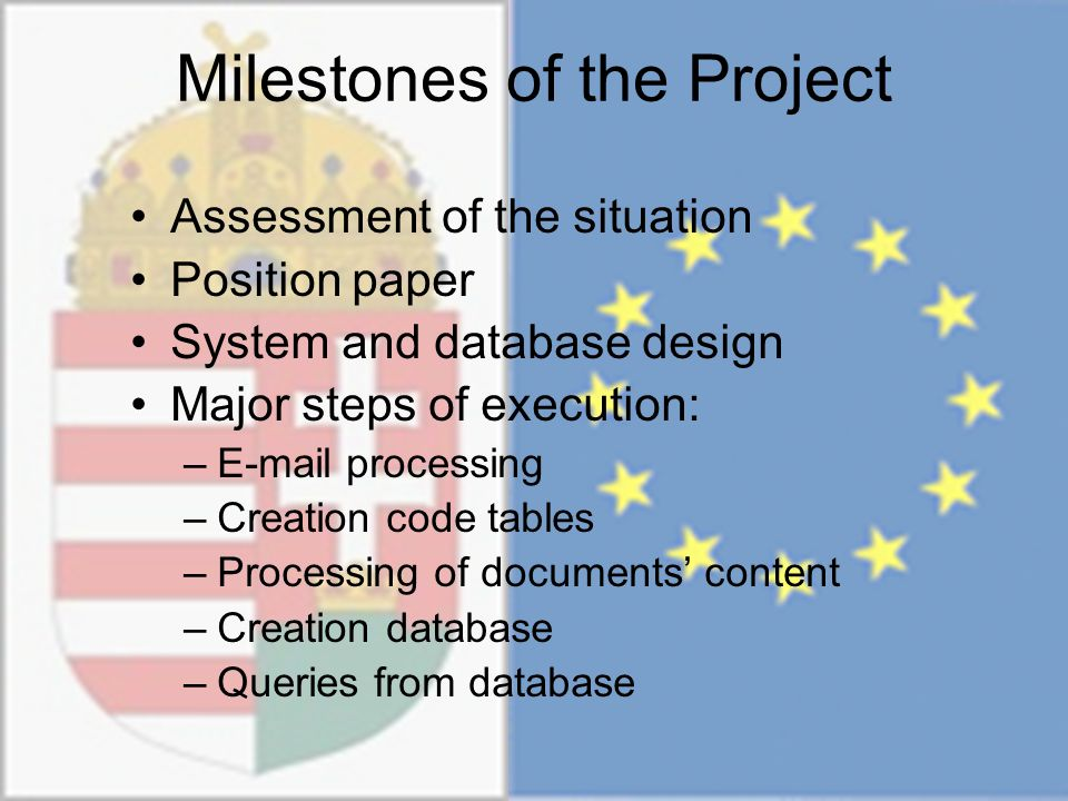 Milestones of the Project Assessment of the situation Position paper System and database design Major steps of execution: –E-mail processing –Creation code tables –Processing of documents' content –Creation database –Queries from database