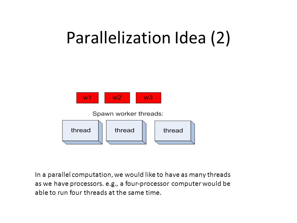 Parallelization Idea (2) In a parallel computation, we would like to have as many threads as we have processors.