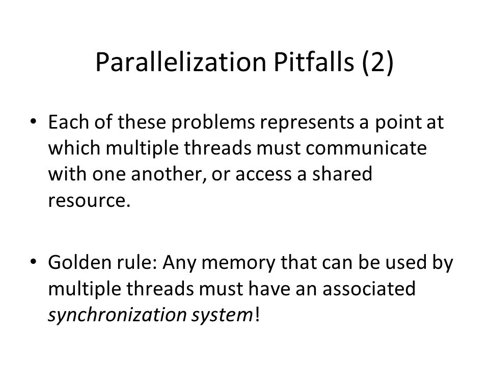 Parallelization Pitfalls (2) Each of these problems represents a point at which multiple threads must communicate with one another, or access a shared resource.