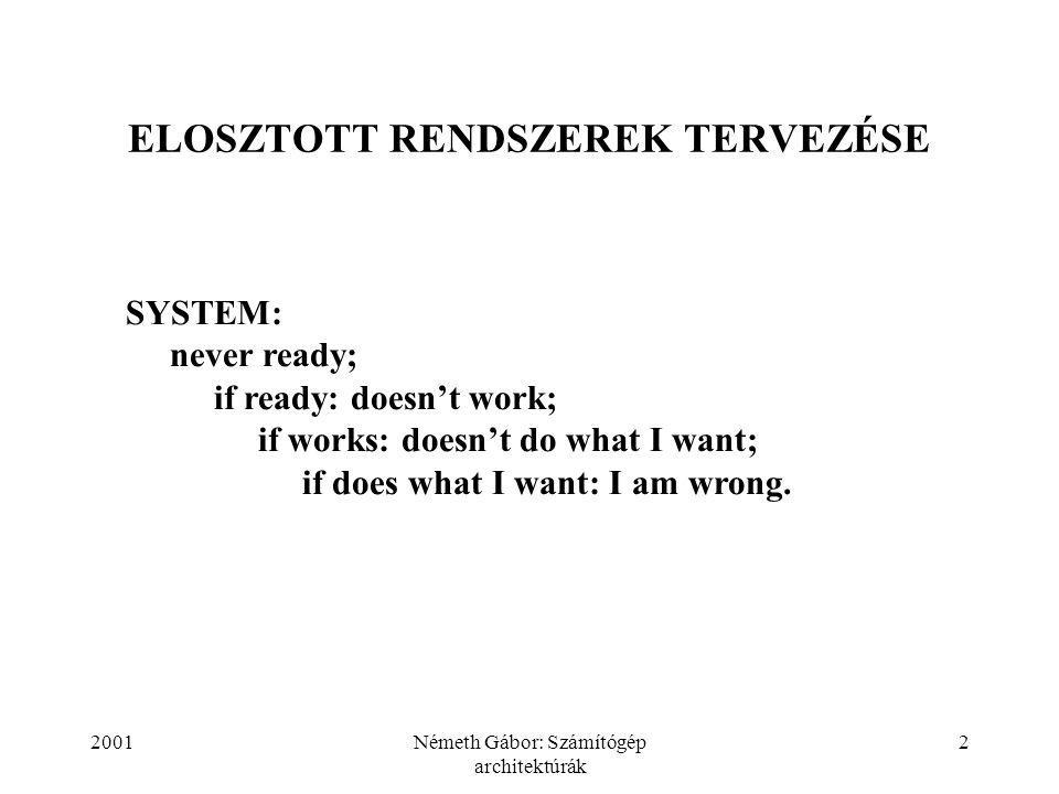 2001Németh Gábor: Számítógép architektúrák 2 ELOSZTOTT RENDSZEREK TERVEZÉSE SYSTEM: never ready; if ready: doesn't work; if works: doesn't do what I want; if does what I want: I am wrong.