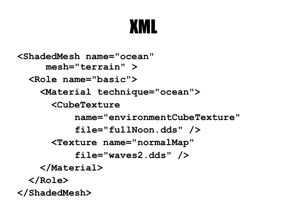 XML <CubeTexture name= environmentCubeTexture file= fullNoon.dds /> <Texture name= normalMap file= waves2.dds />